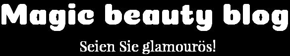 Magic beauty blog -Seien Sie glamourös! Schönheitstricks und Ratschläge